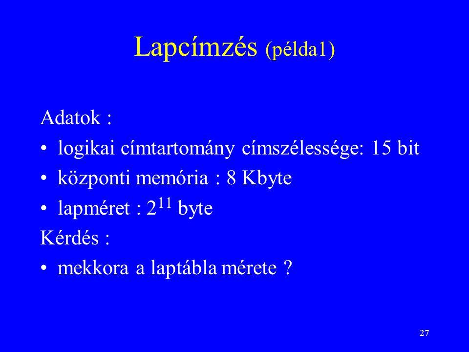 27 Lapcímzés (példa1) Adatok : logikai címtartomány címszélessége: 15 bit központi memória : 8 Kbyte lapméret : 2 11 byte Kérdés : mekkora a laptábla