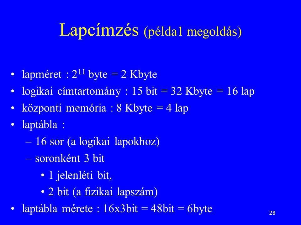 28 Lapcímzés (példa1 megoldás) lapméret : 2 11 byte = 2 Kbyte logikai címtartomány : 15 bit = 32 Kbyte = 16 lap központi memória : 8 Kbyte = 4 lap lap