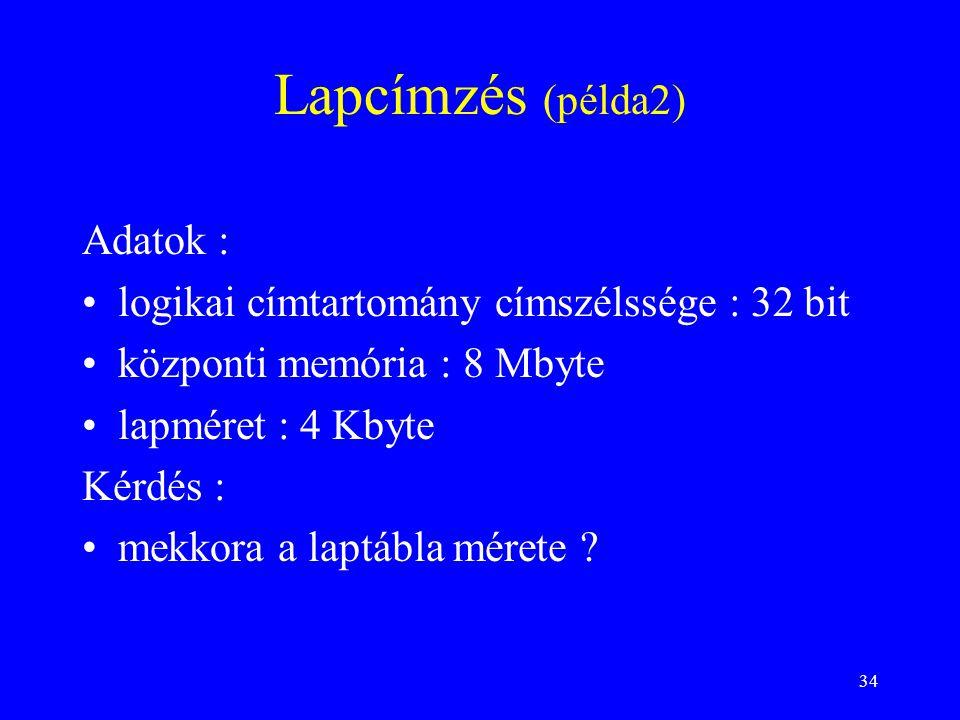 34 Lapcímzés (példa2) Adatok : logikai címtartomány címszélssége : 32 bit központi memória : 8 Mbyte lapméret : 4 Kbyte Kérdés : mekkora a laptábla mé