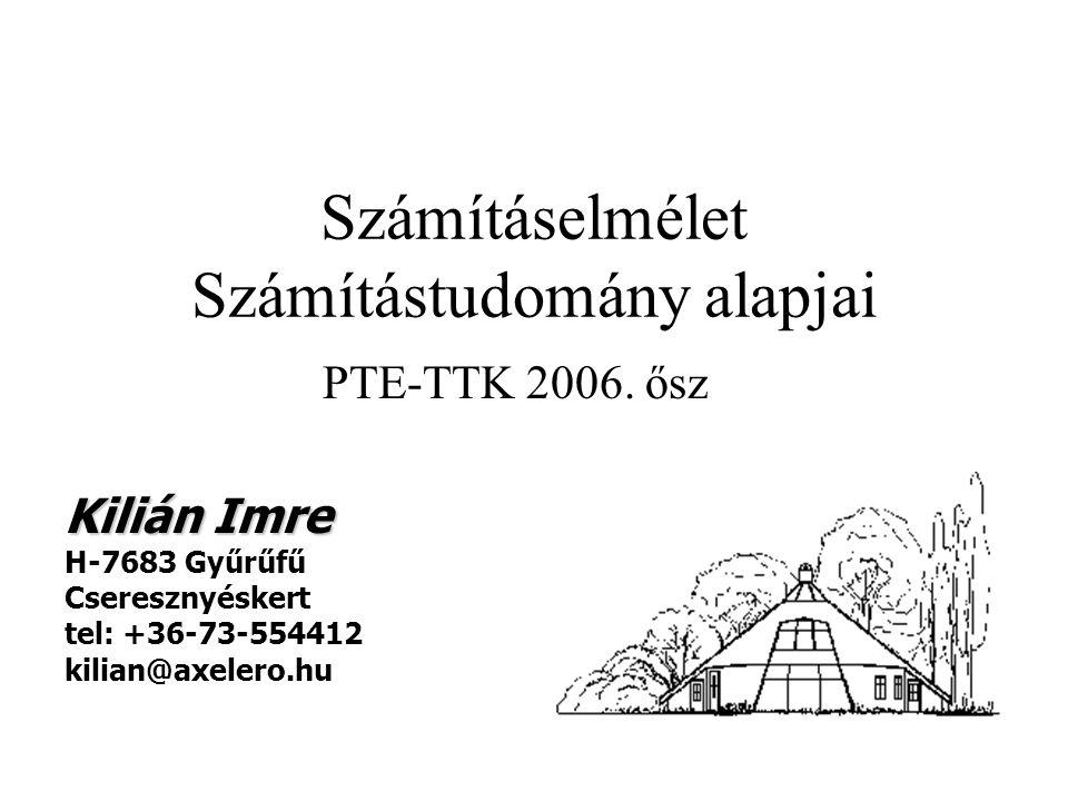 Számításelmélet Számítástudomány alapjai PTE-TTK 2006. ősz Kilián Imre H-7683 Gyűrűfű Cseresznyéskert tel: +36-73-554412 kilian@axelero.hu