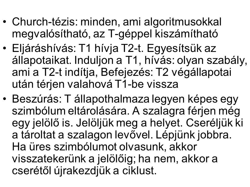 Church-tézis: minden, ami algoritmusokkal megvalósítható, az T-géppel kiszámítható Eljáráshívás: T1 hívja T2-t. Egyesítsük az állapotaikat. Induljon a