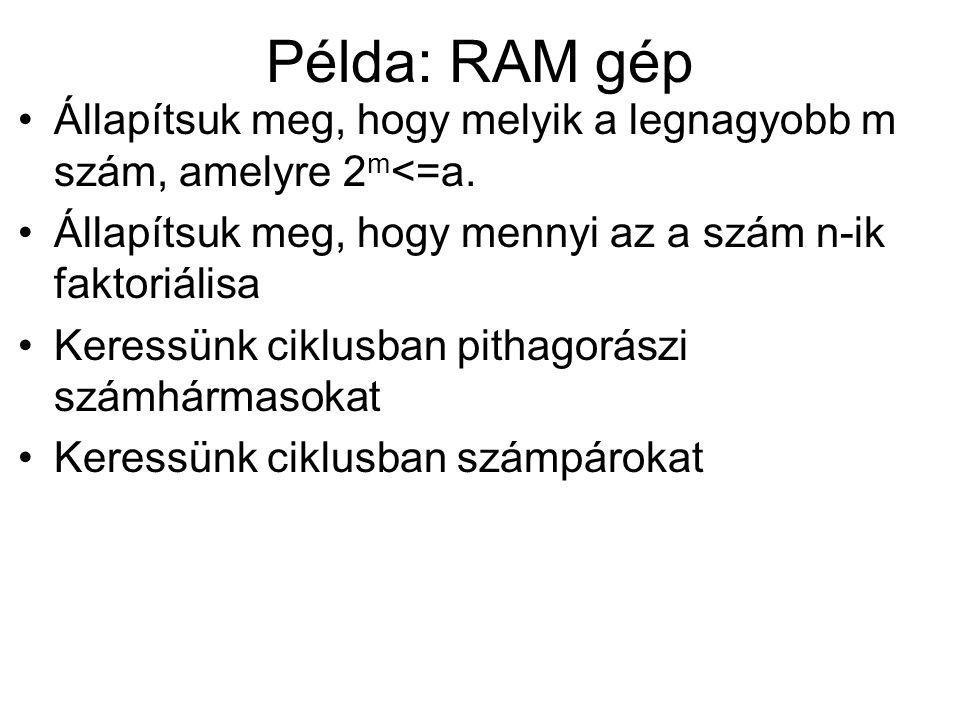 Példa: RAM gép Állapítsuk meg, hogy melyik a legnagyobb m szám, amelyre 2 m <=a. Állapítsuk meg, hogy mennyi az a szám n-ik faktoriálisa Keressünk cik