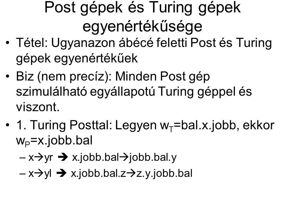 Post gépek és Turing gépek egyenértékűsége Tétel: Ugyanazon ábécé feletti Post és Turing gépek egyenértékűek Biz (nem precíz): Minden Post gép szimulá