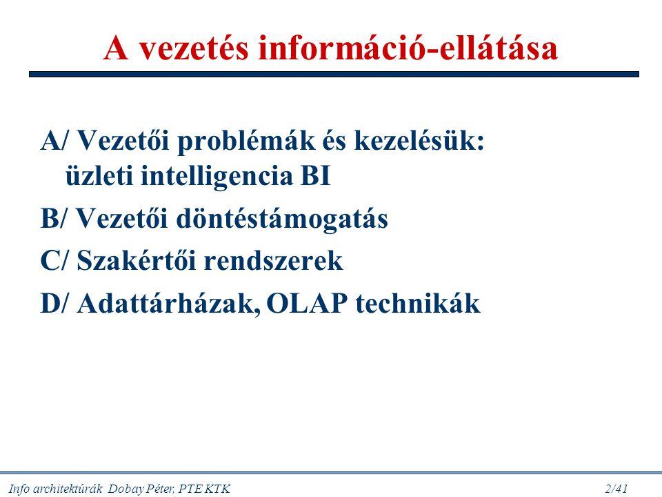 Info architektúrák Dobay Péter, PTE KTK 33/41 Régi és új fogalmak Adatfájl, adatállomány: egy folyamat, egy résztvevő (egyed) leíró állománya - egyedi struktúra és alkalmazás Adatbázis: matematikai szigorúságú modellezés alapján felépített komplex adatszerkezet, amelyet önálló manipulációs-lekérdező szoftver (DBMS) segítségével kezelünk OLTP: hálózati (távoli) hozzáféréssel üzleti tranzakció végrehajtása (regisztrálás-ellenőrzés, adatbevitel, visszaigazolás, akár végrehajtás is) Adattárház (Data Warehouse): operatív adatbázisokból legyűjtött cél-orientált adathalmazok, amelyek időfüggőek, változatlanok, tematikusak és integráltak (Bill Inmon, 1992); az ezekhez kapcsolódó új adatkezelési technikák (adatbányászat) Adatpiac (data mart): az adattárház (vállalati) funkcionális igényt kielégítő része OLAP: közvetlen hozzáféréssel végezhető üzleti elemző szolgáltatások (ld.