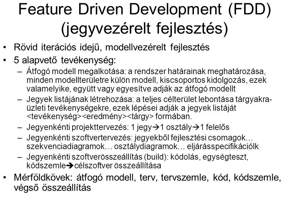 Feature Driven Development (FDD) (jegyvezérelt fejlesztés) Rövid iterációs idejű, modellvezérelt fejlesztés 5 alapvető tevékenység: –Átfogó modell megalkotása: a rendszer határainak meghatározása, minden modellterületre külön modell, kiscsoportos kidolgozás, ezek valamelyike, együtt vagy egyesítve adják az átfogó modellt –Jegyek listájának létrehozása: a teljes célterület lebontása tárgyakra- üzleti tevékenységekre, ezek lépései adják a jegyek listáját formában.