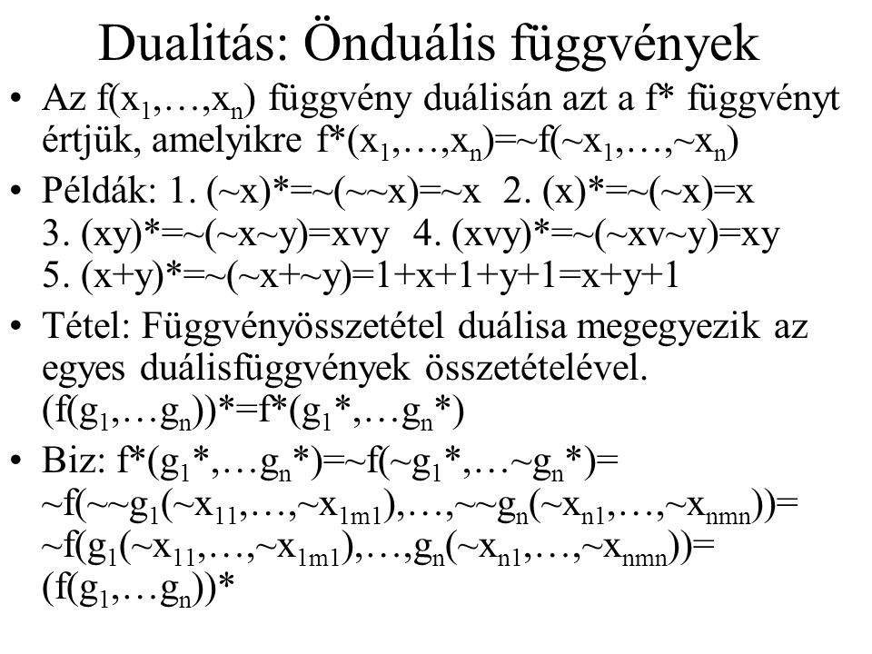 Dualitás: Önduális függvények Az f(x 1,…,x n ) függvény duálisán azt a f* függvényt értjük, amelyikre f*(x 1,…,x n )=~f(~x 1,…,~x n ) Példák: 1.