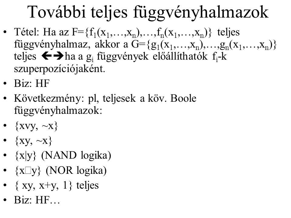 További teljes függvényhalmazok Tétel: Ha az F={f 1 (x 1,…,x n ),…,f n (x 1,…,x n )} teljes függvényhalmaz, akkor a G={g 1 (x 1,…,x n ),…,g n (x 1,…,x n )} teljes  ha a g i függvények előállíthatók f i -k szuperpozíciójaként.