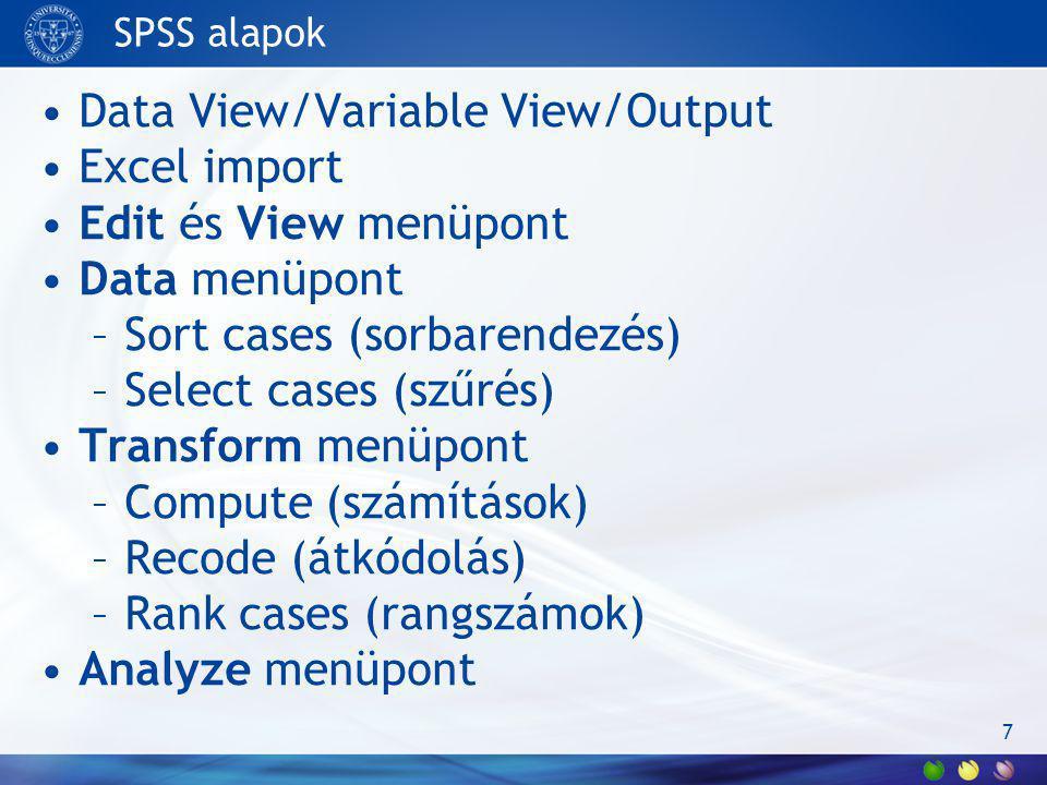 SPSS alapok Data View/Variable View/Output Excel import Edit és View menüpont Data menüpont –Sort cases (sorbarendezés) –Select cases (szűrés) Transfo
