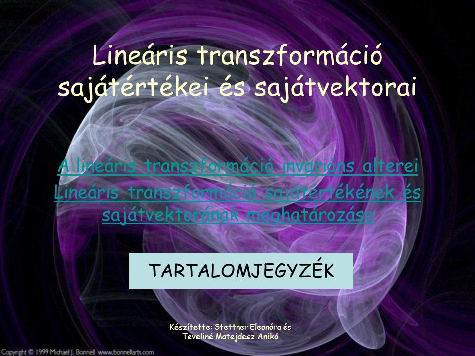 Készítette: Stettner Eleonóra és Teveliné Matejdesz Anikó Lineáris transzformáció sajátértékei és sajátvektorai A lineáris transzformáció invariáns alterei Lineáris transzformáció sajátértékének és sajátvektorának meghatározása TARTALOMJEGYZÉK