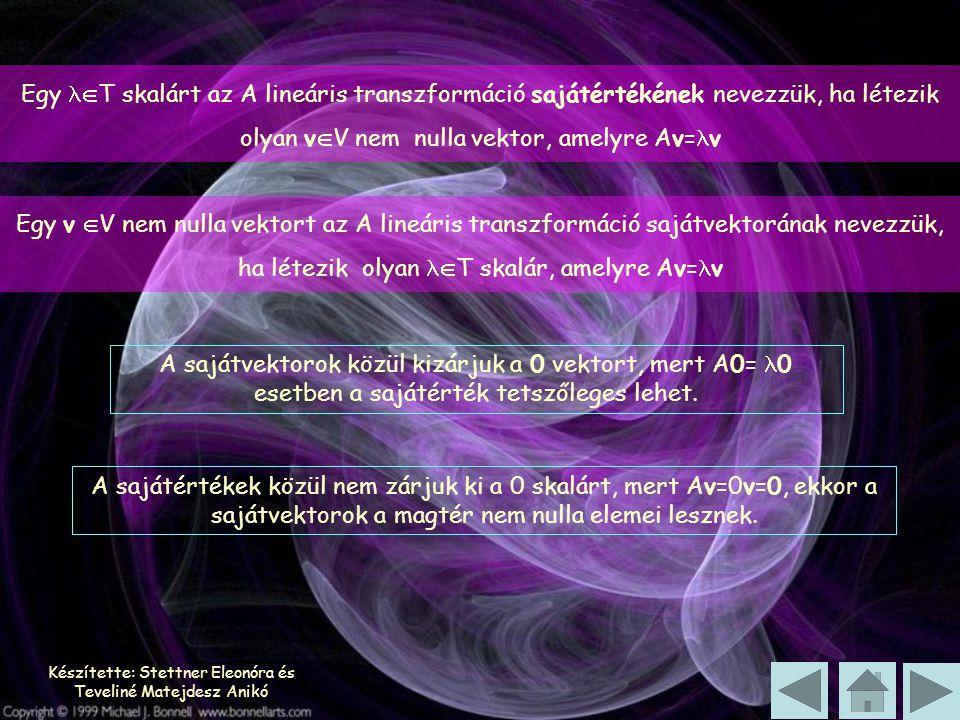 Készítette: Stettner Eleonóra és Teveliné Matejdesz Anikó Egy  T skalárt az A lineáris transzformáció sajátértékének nevezzük, ha létezik olyan v  V nem nulla vektor, amelyre Av= v Egy v  V nem nulla vektort az A lineáris transzformáció sajátvektorának nevezzük, ha létezik olyan  T skalár, amelyre Av= v A sajátvektorok közül kizárjuk a 0 vektort, mert A0= 0 esetben a sajátérték tetszőleges lehet.
