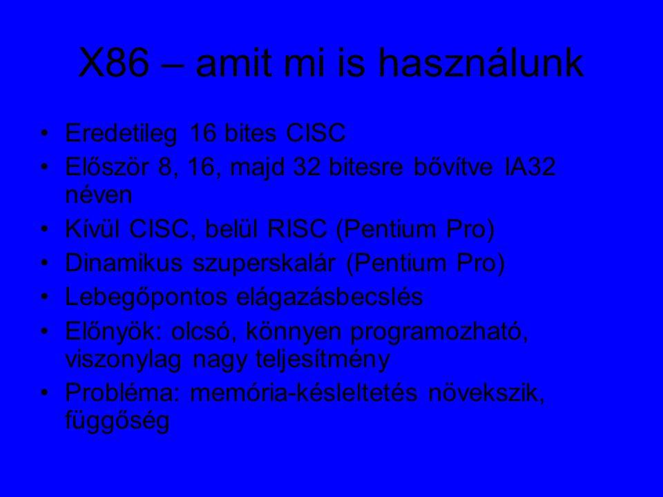 X86 – amit mi is használunk Eredetileg 16 bites CISC Először 8, 16, majd 32 bitesre bővítve IA32 néven Kívül CISC, belül RISC (Pentium Pro) Dinamikus szuperskalár (Pentium Pro) Lebegőpontos elágazásbecslés Előnyök: olcsó, könnyen programozható, viszonylag nagy teljesítmény Probléma: memória-késleltetés növekszik, függőség
