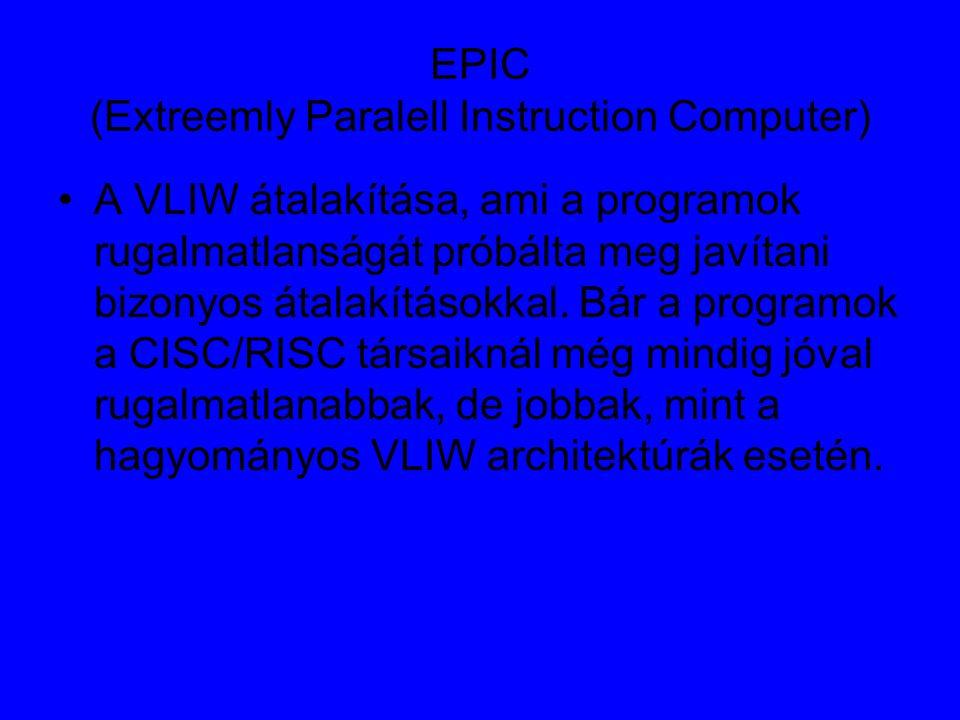 EPIC (Extreemly Paralell Instruction Computer) A VLIW átalakítása, ami a programok rugalmatlanságát próbálta meg javítani bizonyos átalakításokkal.