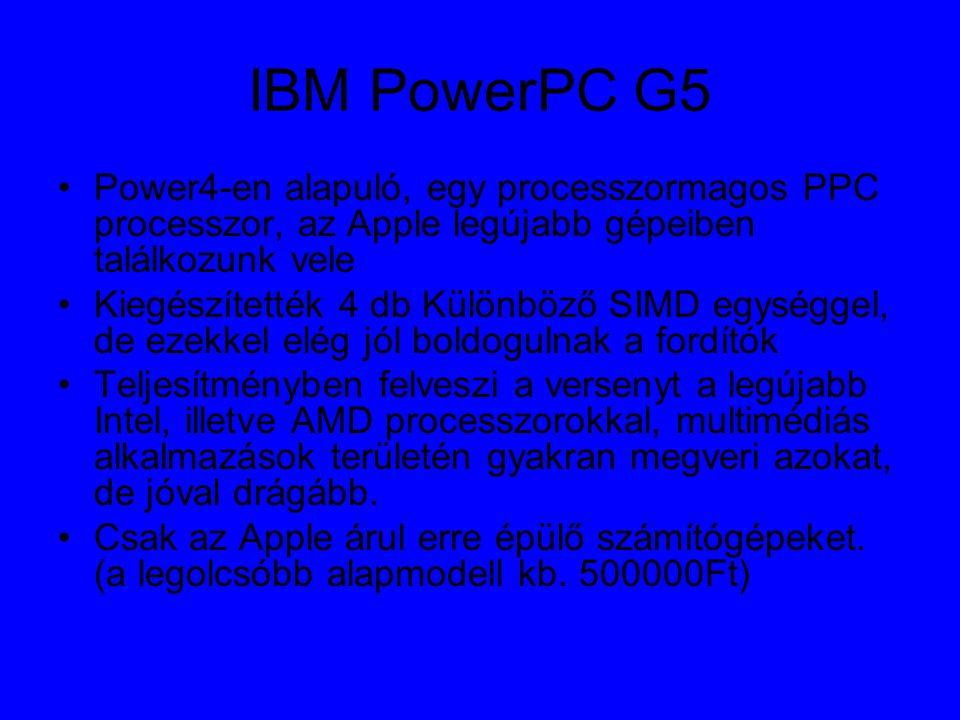 IBM PowerPC G5 Power4-en alapuló, egy processzormagos PPC processzor, az Apple legújabb gépeiben találkozunk vele Kiegészítették 4 db Különböző SIMD egységgel, de ezekkel elég jól boldogulnak a fordítók Teljesítményben felveszi a versenyt a legújabb Intel, illetve AMD processzorokkal, multimédiás alkalmazások területén gyakran megveri azokat, de jóval drágább.