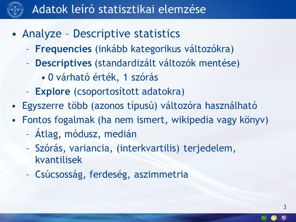 Adatok leíró statisztikai elemzése Analyze – Descriptive statistics –Frequencies (inkább kategorikus változókra) –Descriptives (standardizált változók