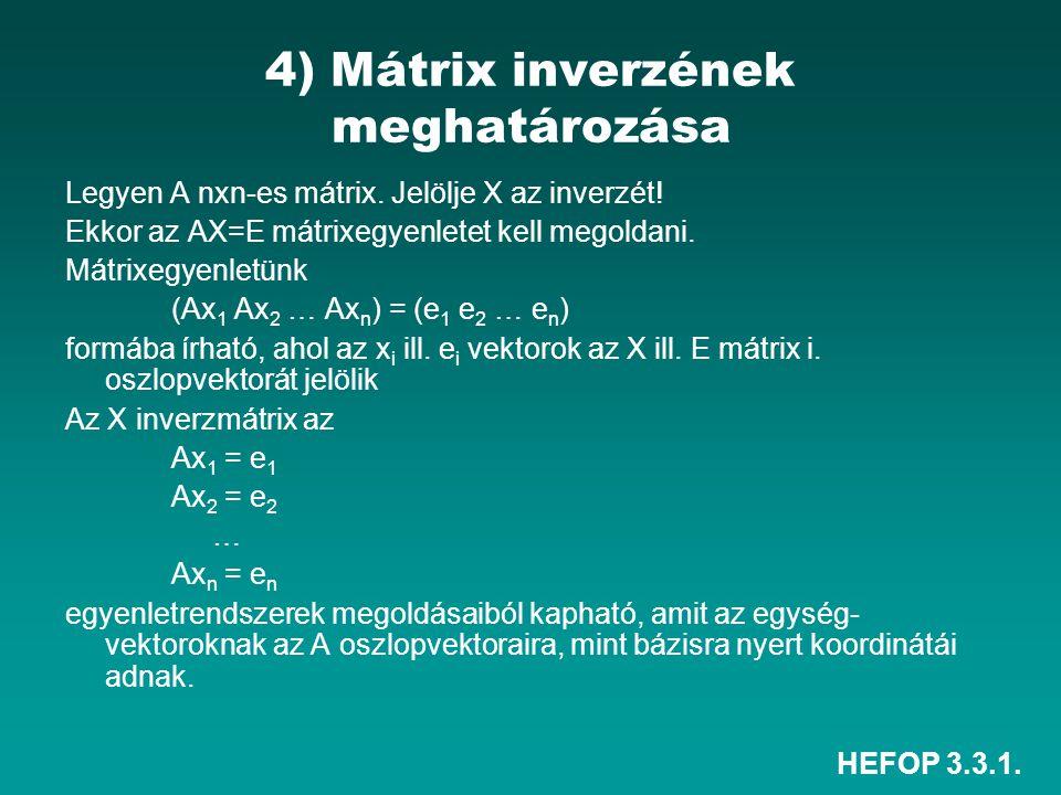 HEFOP 3.3.1. 4) Mátrix inverzének meghatározása Legyen A nxn-es mátrix. Jelölje X az inverzét! Ekkor az AX=E mátrixegyenletet kell megoldani. Mátrixeg