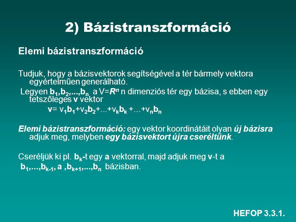 HEFOP 3.3.1. 2) Bázistranszformáció Elemi bázistranszformáció Tudjuk, hogy a bázisvektorok segítségével a tér bármely vektora egyértelműen generálható