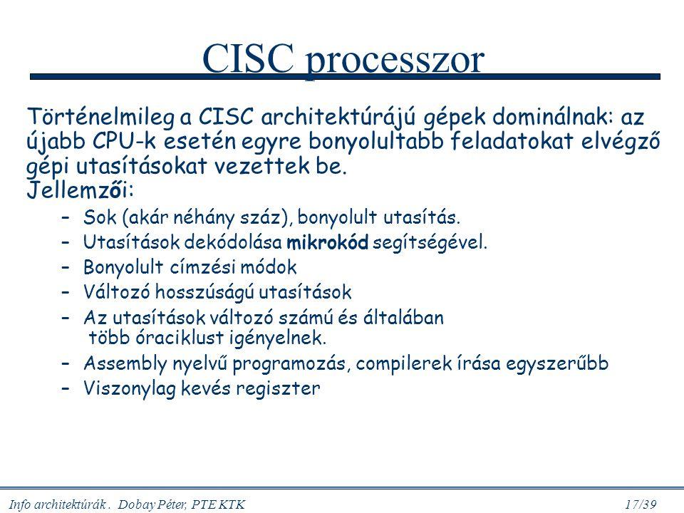 Info architektúrák. Dobay Péter, PTE KTK 17/39 CISC processzor Történelmileg a CISC architektúrájú gépek dominálnak: az újabb CPU-k esetén egyre bonyo