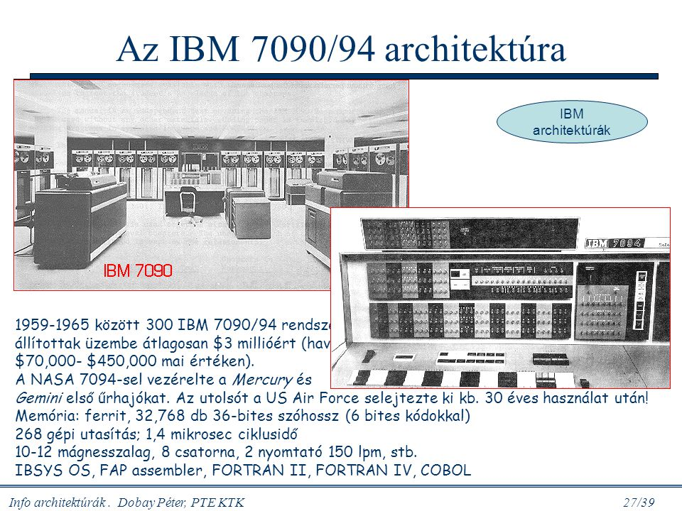 Info architektúrák. Dobay Péter, PTE KTK 27/39 Az IBM 7090/94 architektúra 1959-1965 között 300 IBM 7090/94 rendszert állítottak üzembe átlagosan $3 m