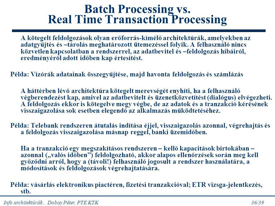 Info architektúrák. Dobay Péter, PTE KTK 36/39 Batch Processing vs. Real Time Transaction Processing A kötegelt feldolgozások olyan erőforrás-kímélő a