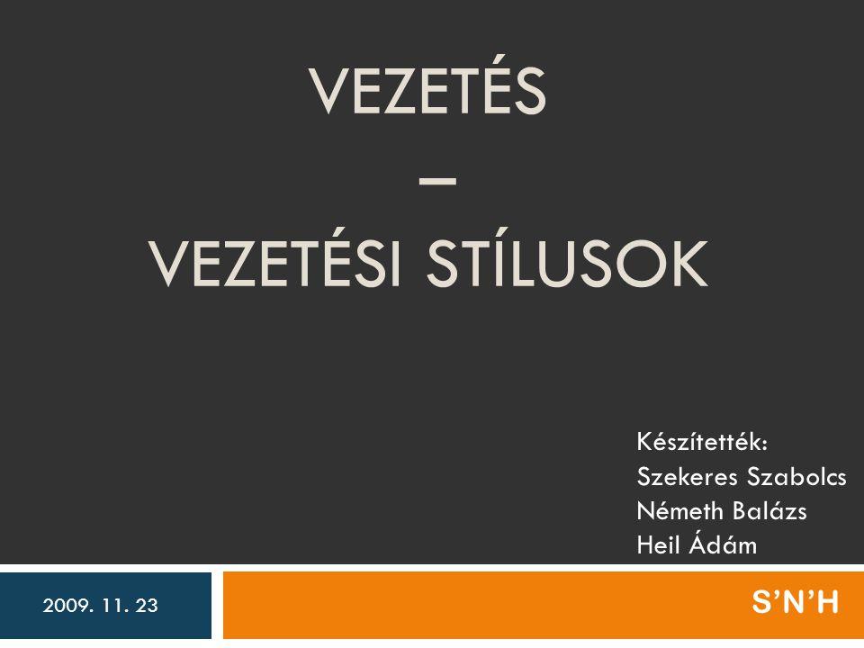 VEZETÉS – VEZETÉSI STÍLUSOK S'N'H Készítették: Szekeres Szabolcs Németh Balázs Heil Ádám 2009. 11. 23