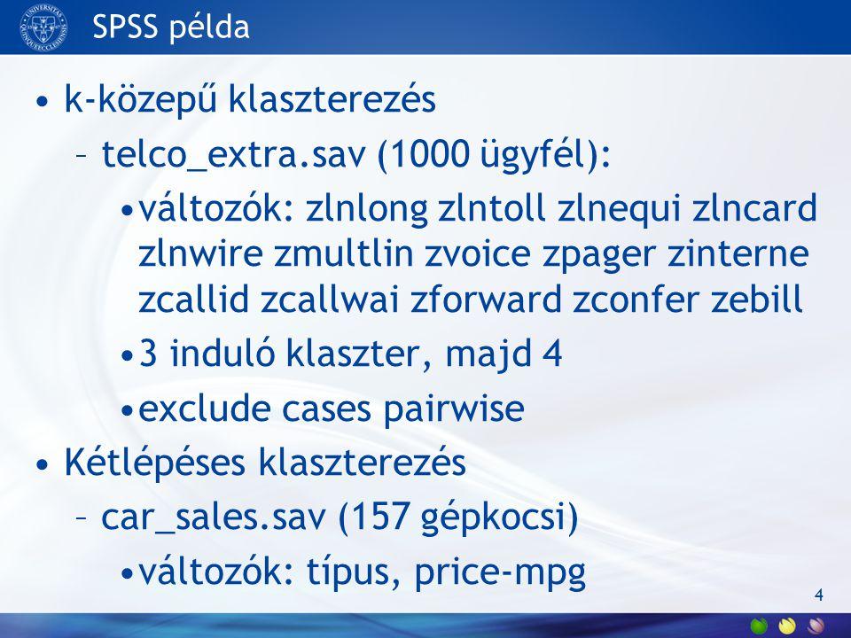 SPSS példa k-közepű klaszterezés –telco_extra.sav (1000 ügyfél): változók: zlnlong zlntoll zlnequi zlncard zlnwire zmultlin zvoice zpager zinterne zcallid zcallwai zforward zconfer zebill 3 induló klaszter, majd 4 exclude cases pairwise Kétlépéses klaszterezés –car_sales.sav (157 gépkocsi) változók: típus, price-mpg 4