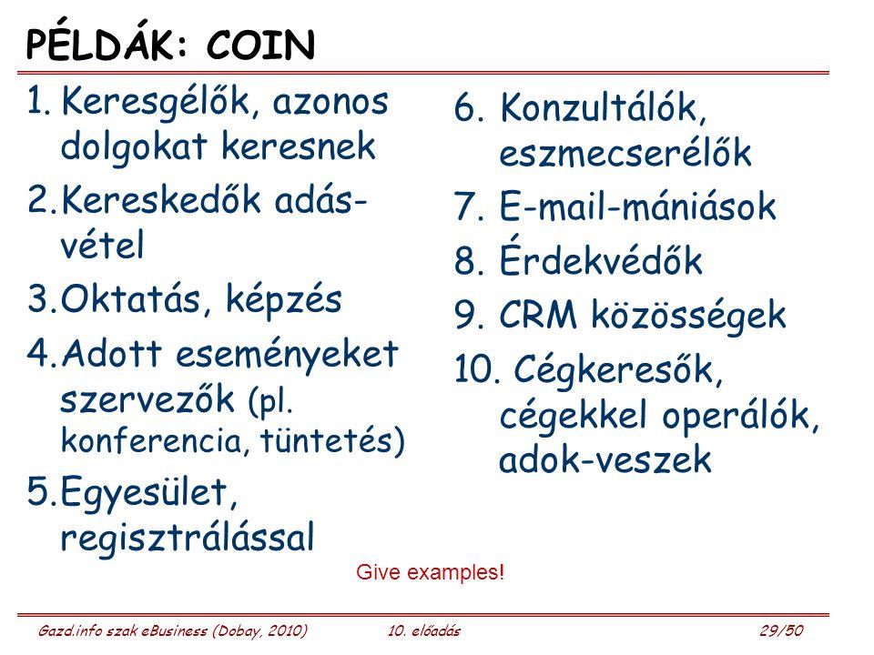 Gazd.info szak eBusiness (Dobay, 2010)10. előadás 29/50 PÉLDÁK: COIN 1.Keresgélők, azonos dolgokat keresnek 2.Kereskedők adás- vétel 3.Oktatás, képzés