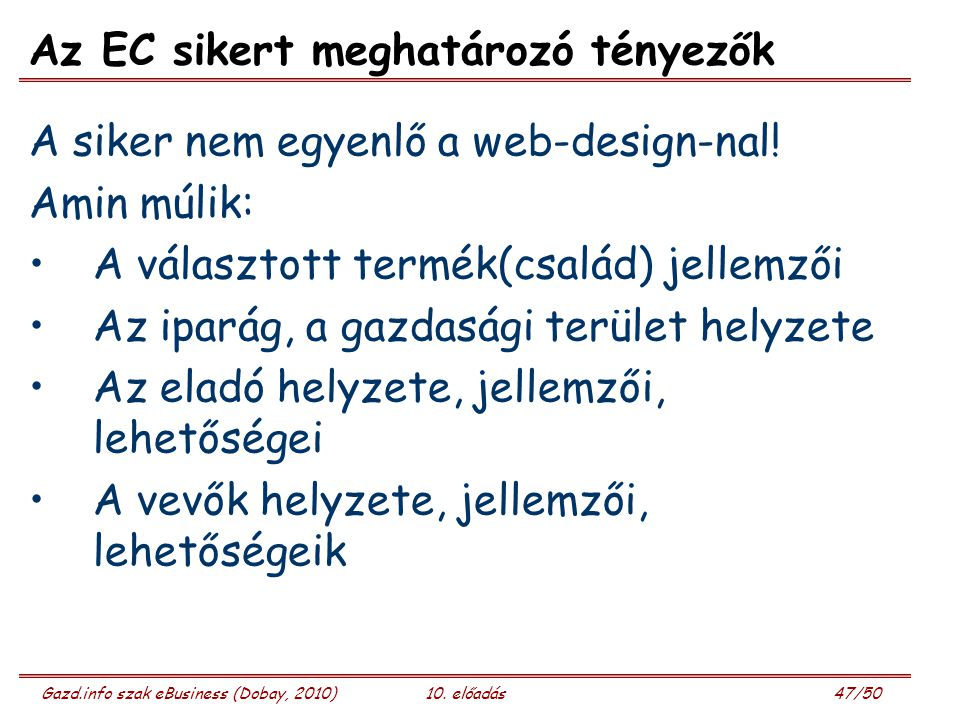 Gazd.info szak eBusiness (Dobay, 2010)10. előadás 47/50 Az EC sikert meghatározó tényezők A siker nem egyenlő a web-design-nal! Amin múlik: A választo