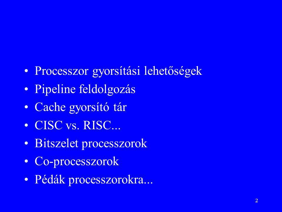 2 Processzor gyorsítási lehetőségek Pipeline feldolgozás Cache gyorsító tár CISC vs. RISC... Bitszelet processzorok Co-processzorok Pédák processzorok