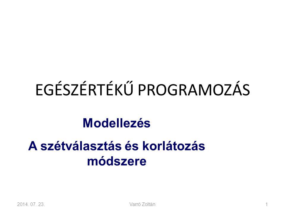 EGÉSZÉRTÉKŰ PROGRAMOZÁS 2014. 07. 23.Varró Zoltán1 Modellezés A szétválasztás és korlátozás módszere