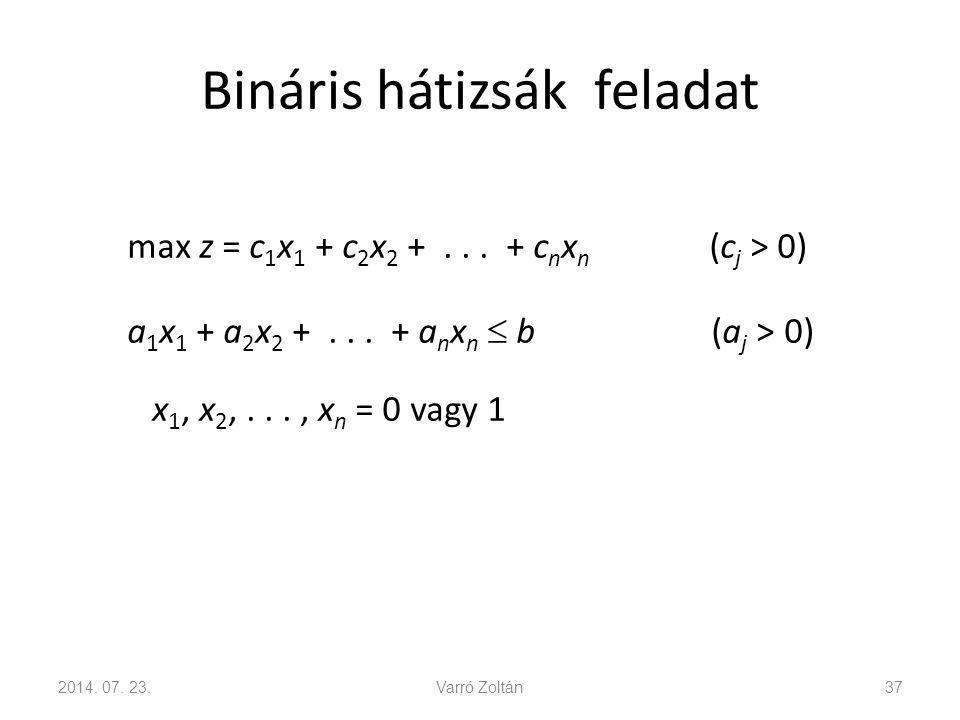 Bináris hátizsák feladat max z = c 1 x 1 + c 2 x 2 +... + c n x n (c j > 0) a 1 x 1 + a 2 x 2 +... + a n x n  b (a j > 0) x 1, x 2,..., x n = 0 vagy