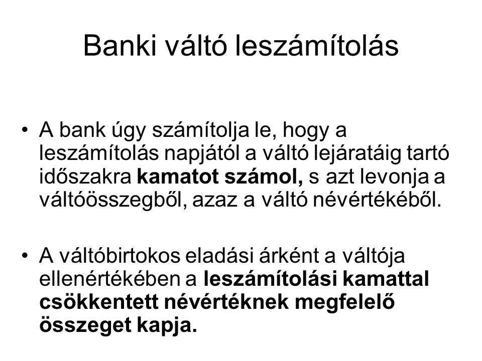 Banki váltó leszámítolás A bank úgy számítolja le, hogy a leszámítolás napjától a váltó lejáratáig tartó időszakra kamatot számol, s azt levonja a vál