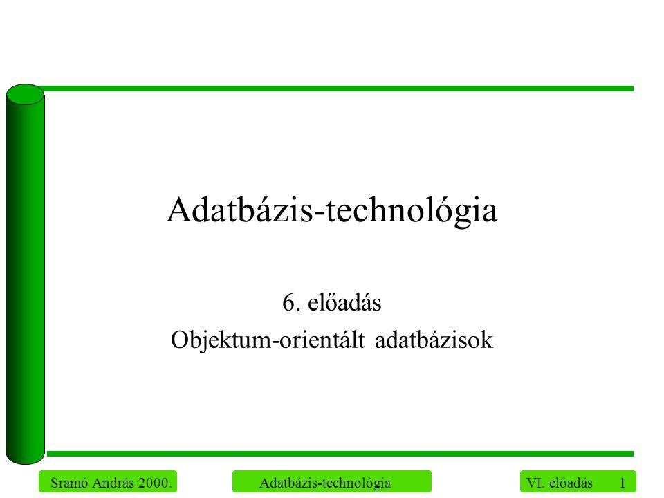 1 Sramó András 2000. Adatbázis-technológia VI. előadás Adatbázis-technológia 6. előadás Objektum-orientált adatbázisok