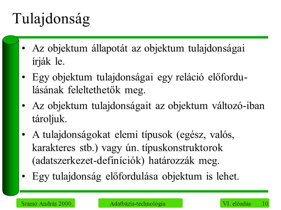 10 Sramó András 2000. Adatbázis-technológia VI. előadás Tulajdonság Az objektum állapotát az objektum tulajdonságai írják le. Egy objektum tulajdonság