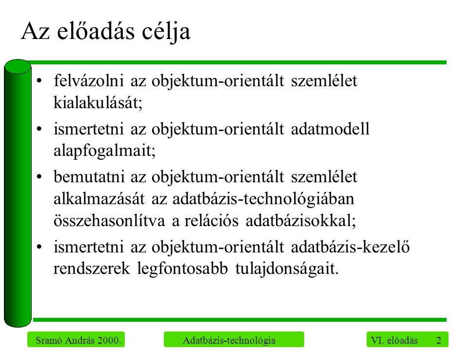 2 Sramó András 2000. Adatbázis-technológia VI. előadás Az előadás célja felvázolni az objektum-orientált szemlélet kialakulását; ismertetni az objektu