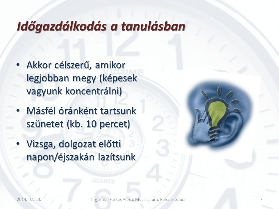 Időgazdálkodás a tanulásban Akkor célszerű, amikor legjobban megy (képesek vagyunk koncentrálni) Akkor célszerű, amikor legjobban megy (képesek vagyun