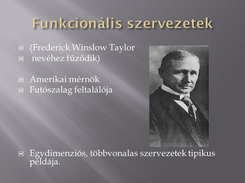  (Frederick Winslow Taylor  nevéhez fűződik)  Amerikai mérnök  Futószalag feltalálója  Egydimenziós, többvonalas szervezetek tipikus példája.