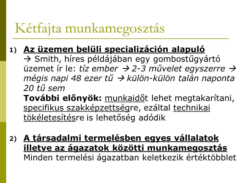 Kétfajta munkamegosztás 1) Az üzemen belüli specializáción alapuló  Smith, híres példájában egy gombostűgyártó üzemet ír le: tíz ember  2-3 művelet egyszerre  mégis napi 48 ezer tű  külön-külön talán naponta 20 tű sem További előnyök: munkaidőt lehet megtakarítani, specifikus szakképzettségre, ezáltal technikai tökéletesítésre is lehetőség adódik 2) A társadalmi termelésben egyes vállalatok illetve az ágazatok közötti munkamegosztás Minden termelési ágazatban keletkezik értéktöbblet