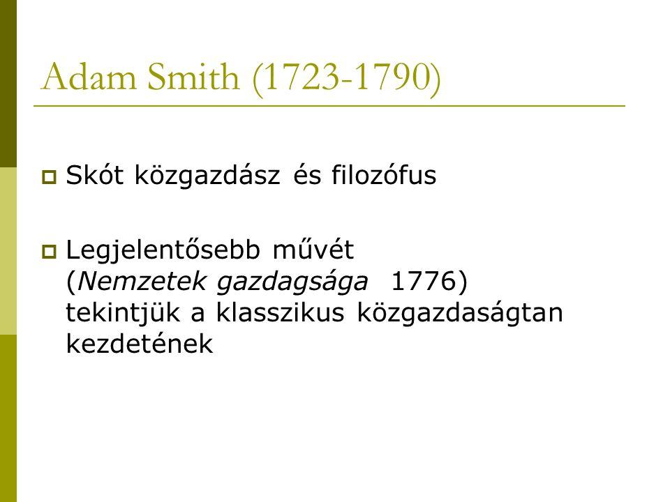 Adam Smith (1723-1790)  Skót közgazdász és filozófus  Legjelentősebb művét (Nemzetek gazdagsága 1776) tekintjük a klasszikus közgazdaságtan kezdetén