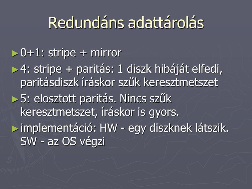 Redundáns adattárolás ► 0+1: stripe + mirror ► 4: stripe + paritás: 1 diszk hibáját elfedi, paritásdiszk íráskor szűk keresztmetszet ► 5: elosztott pa