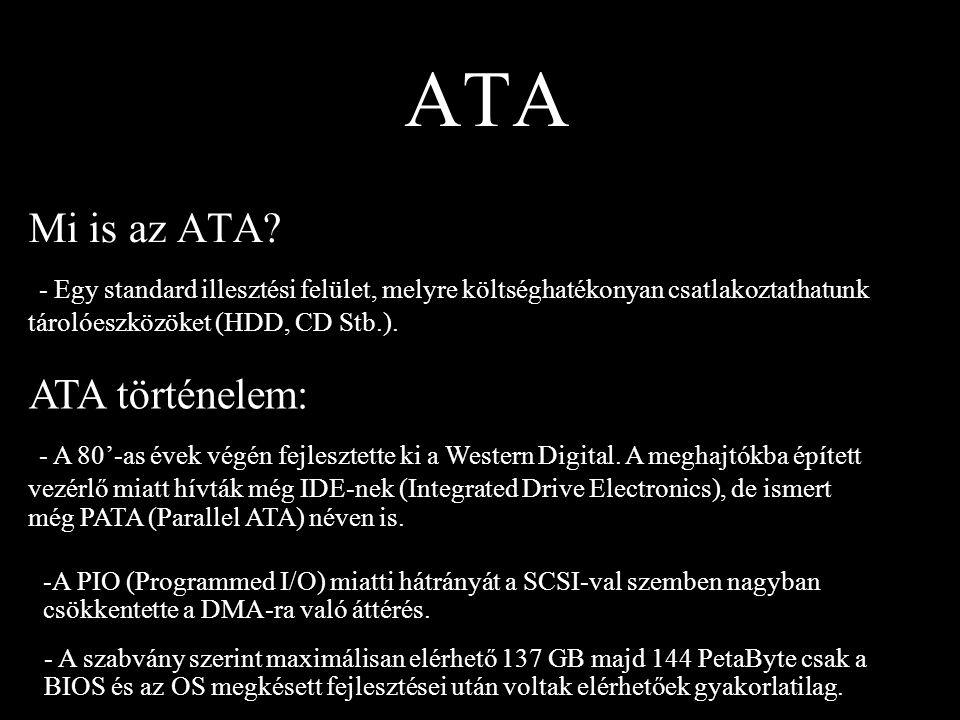ATA Mi is az ATA? - Egy standard illesztési felület, melyre költséghatékonyan csatlakoztathatunk tárolóeszközöket (HDD, CD Stb.). ATA történelem: - A