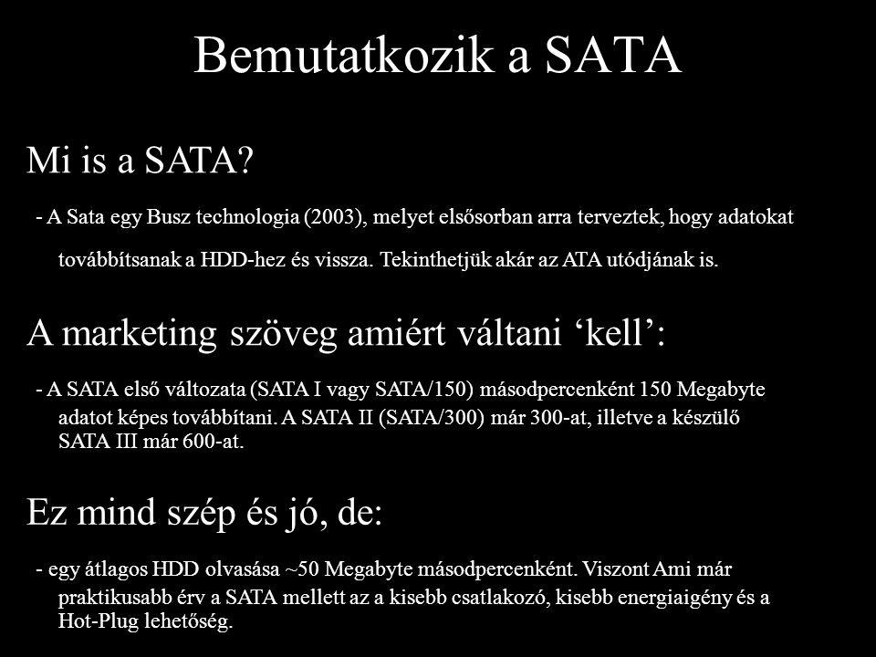 Bemutatkozik a SATA Mi is a SATA? - A Sata egy Busz technologia (2003), melyet elsősorban arra terveztek, hogy adatokat továbbítsanak a HDD-hez és vis