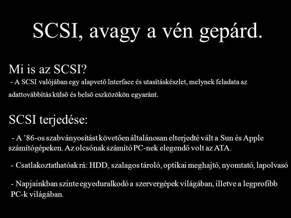 SCSI, avagy a vén gepárd. Mi is az SCSI? - A SCSI valójában egy alapvető Interface és utasításkészlet, melynek feladata az adattovábbítás külső és bel