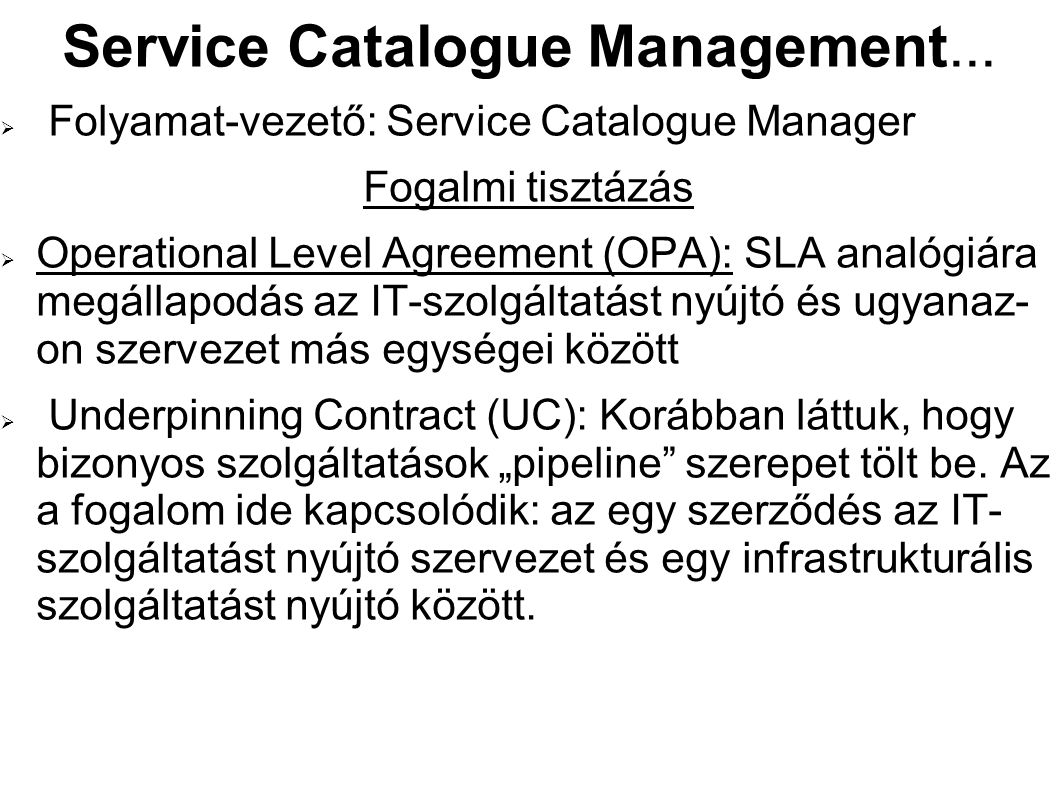 Service Catalogue Management...  Folyamat-vezető: Service Catalogue Manager Fogalmi tisztázás  Operational Level Agreement (OPA): SLA analógiára meg