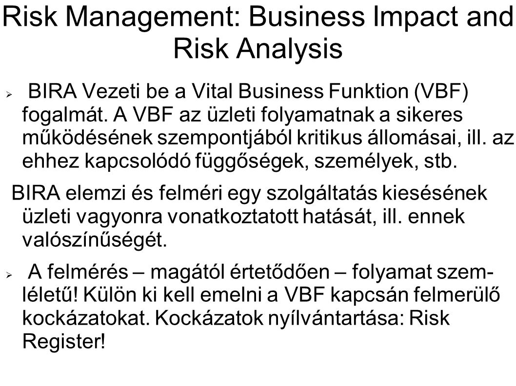Risk Management: Business Impact and Risk Analysis  BIRA Vezeti be a Vital Business Funktion (VBF) fogalmát. A VBF az üzleti folyamatnak a sikeres mű