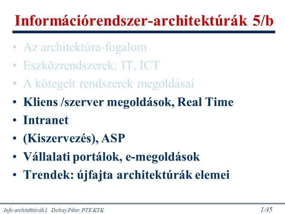 Info architektúrák I. Dobay Péter, PTE KTK 1 / 45 Információrendszer-architektúrák 5/b Az architektúra-fogalom Eszközrendszerek: IT, ICT A kötegelt re