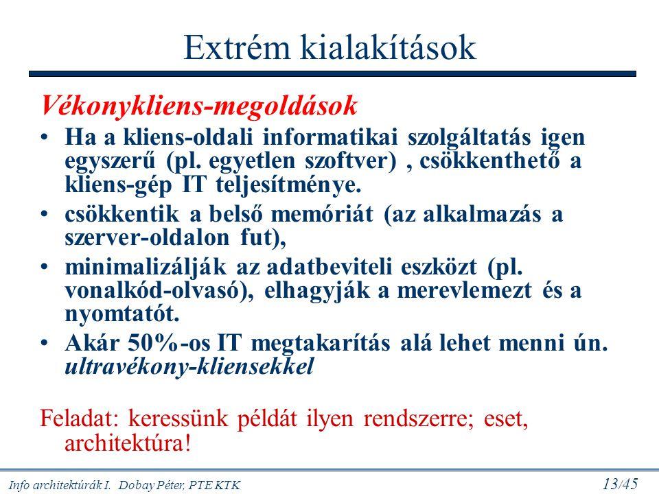 Info architektúrák I. Dobay Péter, PTE KTK 13 / 45 Extrém kialakítások Vékonykliens-megoldások Ha a kliens-oldali informatikai szolgáltatás igen egysz