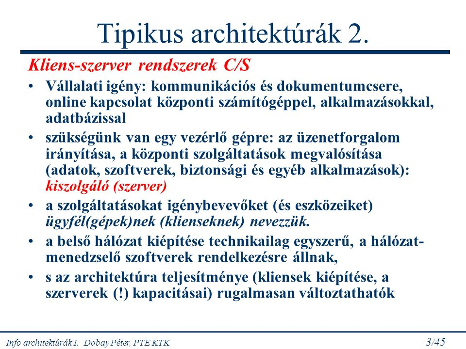 Info architektúrák I. Dobay Péter, PTE KTK 3 / 45 Tipikus architektúrák 2. Kliens-szerver rendszerek C/S Vállalati igény: kommunikációs és dokumentumc