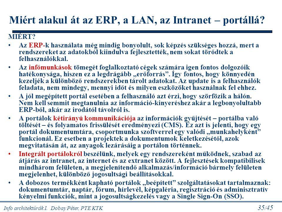 Info architektúrák I. Dobay Péter, PTE KTK 35 / 45 Miért alakul át az ERP, a LAN, az Intranet – portállá? MIÉRT? Az ERP-k használata még mindig bonyol