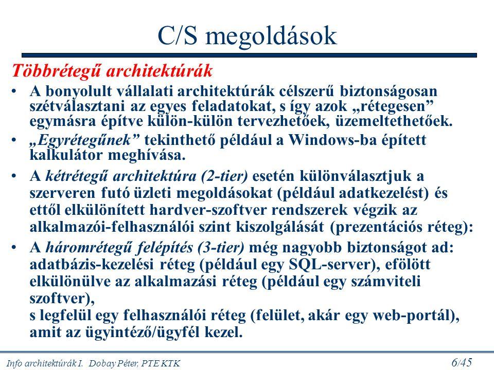 Info architektúrák I. Dobay Péter, PTE KTK 6 / 45 C/S megoldások Többrétegű architektúrák A bonyolult vállalati architektúrák célszerű biztonságosan s