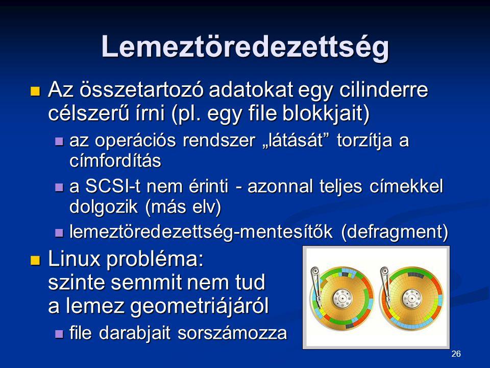 26 Lemeztöredezettség Az összetartozó adatokat egy cilinderre célszerű írni (pl. egy file blokkjait) Az összetartozó adatokat egy cilinderre célszerű